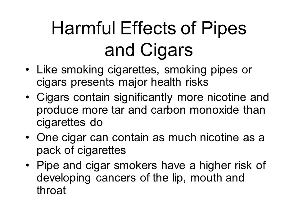Harmful Effects of Pipes and Cigars Like smoking cigarettes, smoking pipes or cigars presents major health risks Cigars contain significantly more nic