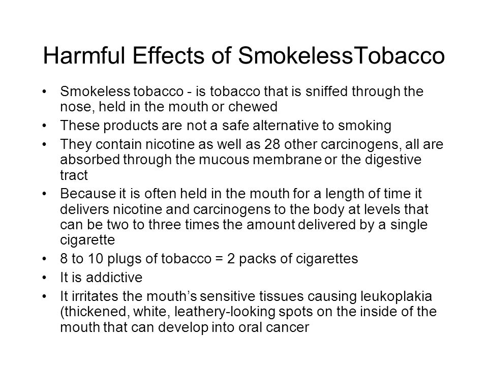Harmful Effects of SmokelessTobacco Smokeless tobacco - is tobacco that is sniffed through the nose, held in the mouth or chewed These products are no