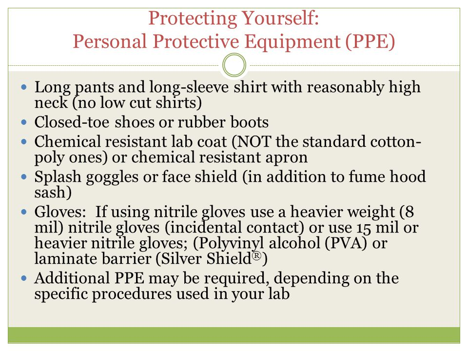Protecting Yourself: Personal Protective Equipment (PPE) Long pants and long-sleeve shirt with reasonably high neck (no low cut shirts) Closed-toe sho