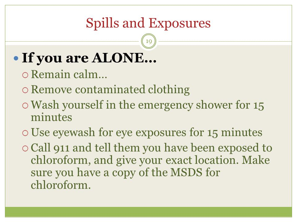 Spills and Exposures If you are ALONE…  Remain calm…  Remove contaminated clothing  Wash yourself in the emergency shower for 15 minutes  Use eyew