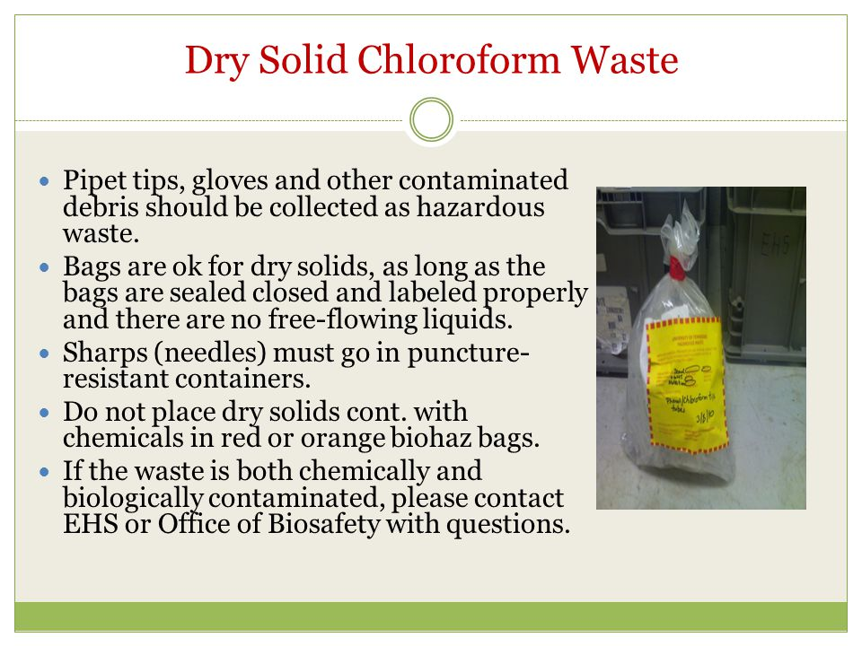 Dry Solid Chloroform Waste Pipet tips, gloves and other contaminated debris should be collected as hazardous waste. Bags are ok for dry solids, as lon