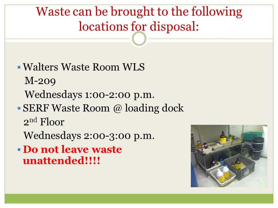 Waste can be brought to the following locations for disposal:  Walters Waste Room WLS M-209 Wednesdays 1:00-2:00 p.m.  SERF Waste Room @ loading doc