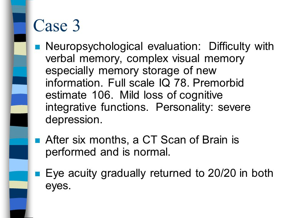 Case 3 n Neuropsychological evaluation: Difficulty with verbal memory, complex visual memory especially memory storage of new information.