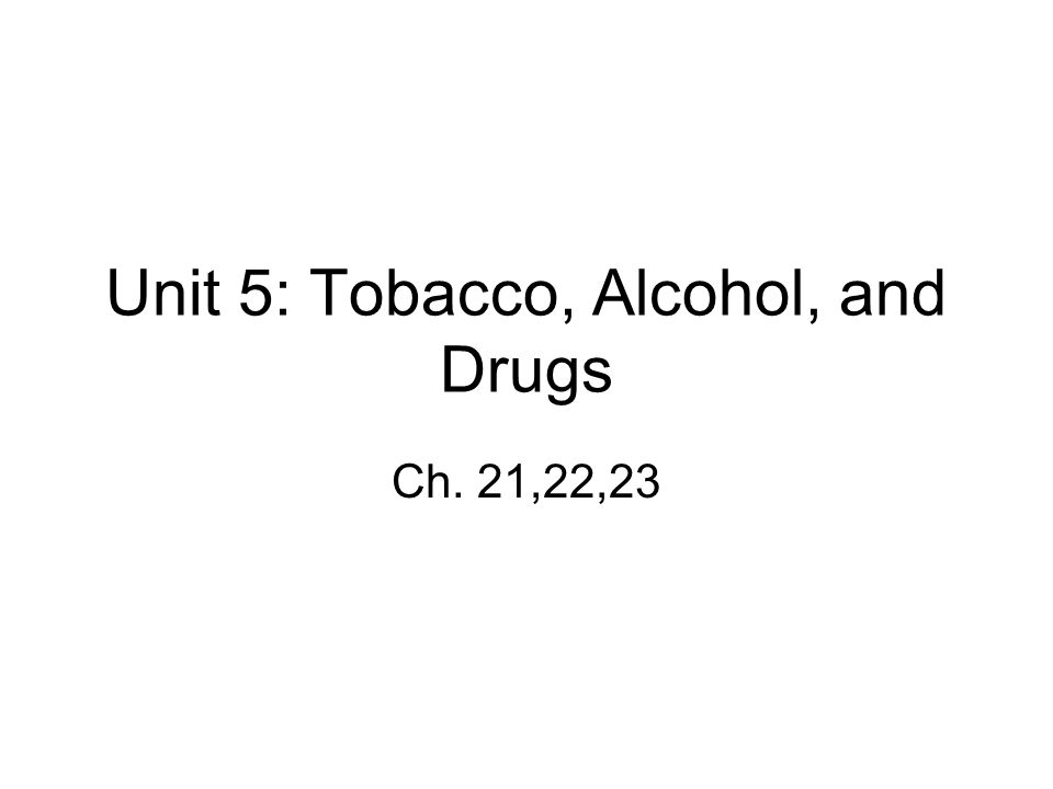 Unit 5: Tobacco, Alcohol, and Drugs Ch. 21,22,23