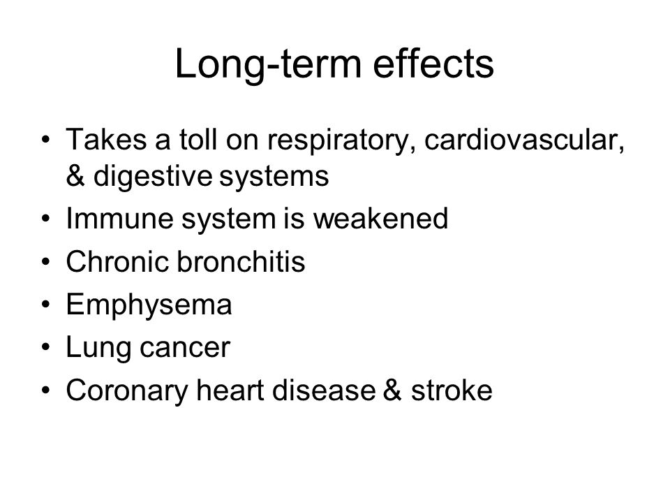 Long-term effects Takes a toll on respiratory, cardiovascular, & digestive systems Immune system is weakened Chronic bronchitis Emphysema Lung cancer