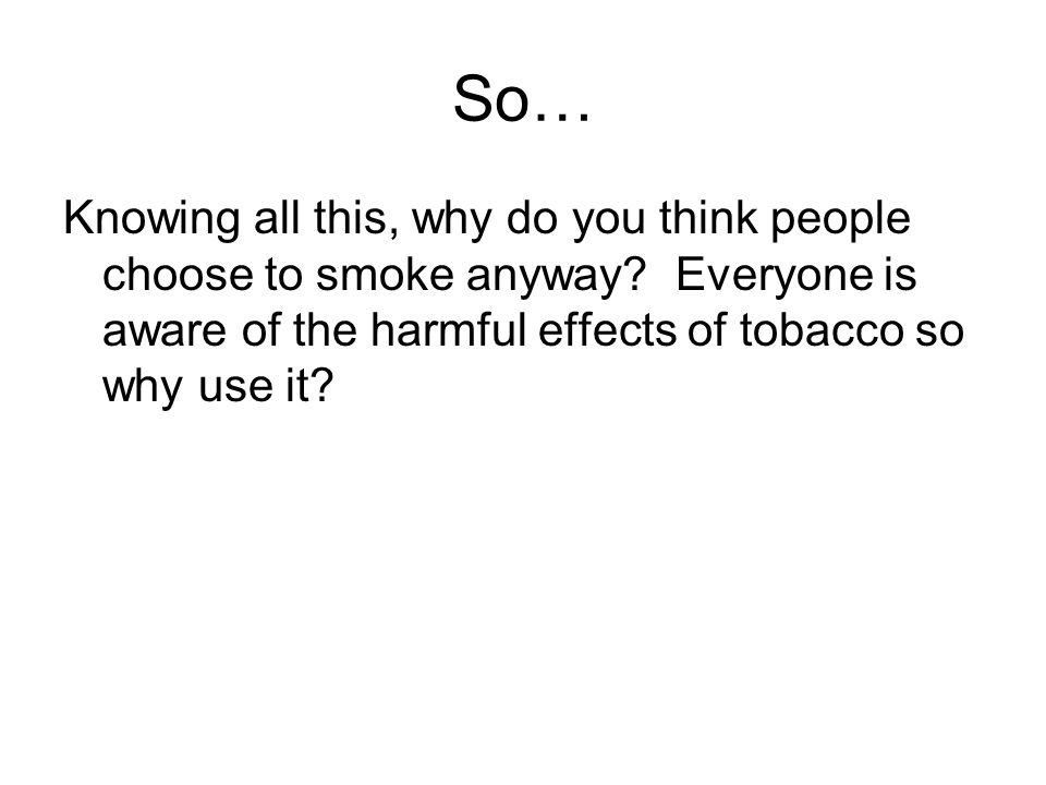 So… Knowing all this, why do you think people choose to smoke anyway? Everyone is aware of the harmful effects of tobacco so why use it?