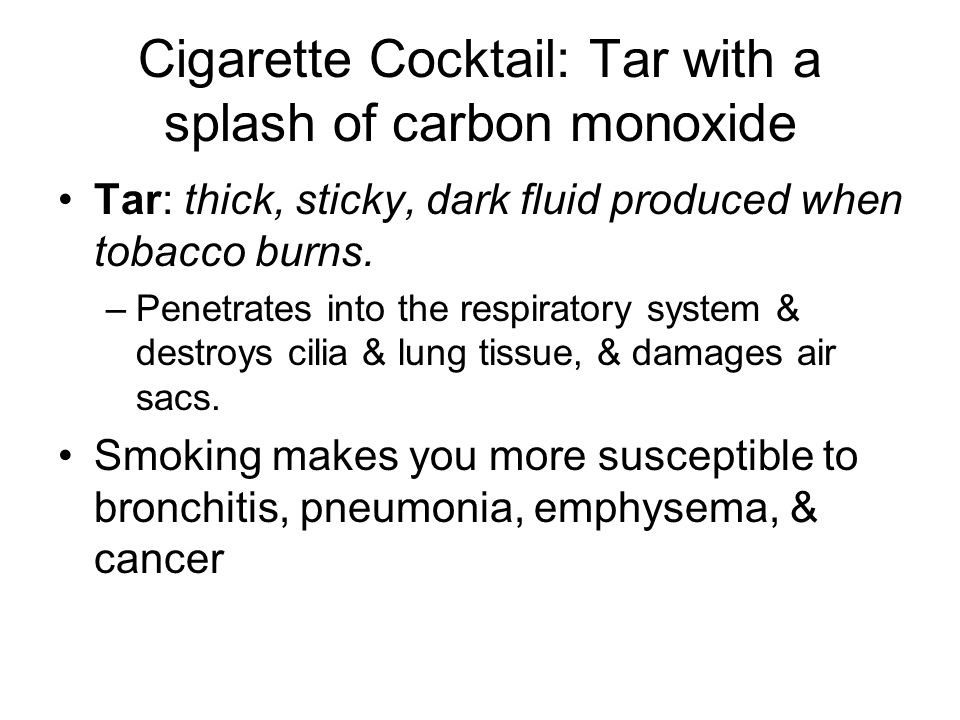 Cigarette Cocktail: Tar with a splash of carbon monoxide Tar: thick, sticky, dark fluid produced when tobacco burns. –Penetrates into the respiratory