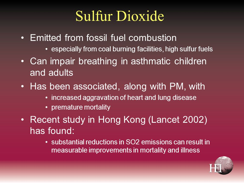 Sulfur Dioxide Emitted from fossil fuel combustion especially from coal burning facilities, high sulfur fuels Can impair breathing in asthmatic children and adults Has been associated, along with PM, with increased aggravation of heart and lung disease premature mortality Recent study in Hong Kong (Lancet 2002) has found: substantial reductions in SO2 emissions can result in measurable improvements in mortality and illness
