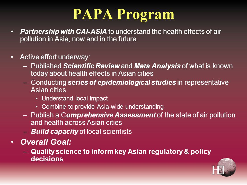 PAPA Program Partnership with CAI-ASIA to understand the health effects of air pollution in Asia, now and in the future Active effort underway: –Published Scientific Review and Meta Analysis of what is known today about health effects in Asian cities –Conducting series of epidemiological studies in representative Asian cities Understand local impact Combine to provide Asia-wide understanding –Publish a Comprehensive Assessment of the state of air pollution and health across Asian cities –Build capacity of local scientists Overall Goal: –Quality science to inform key Asian regulatory & policy decisions