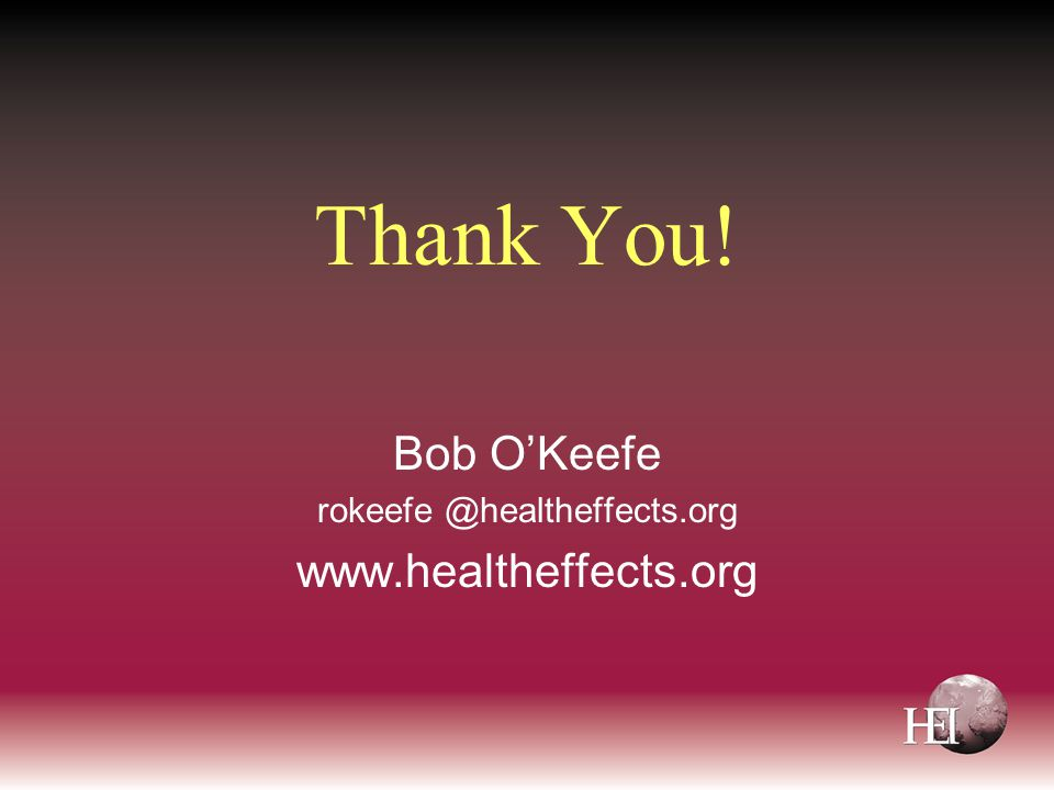 Thank You! Bob O'Keefe rokeefe @healtheffects.org www.healtheffects.org