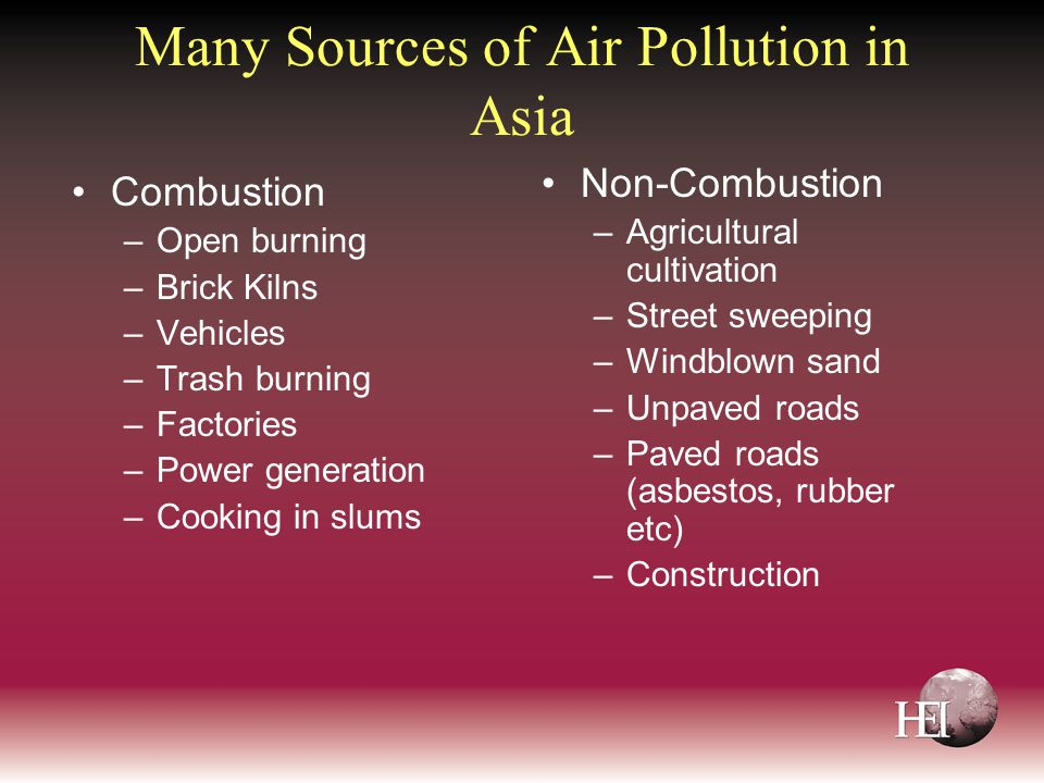Many Sources of Air Pollution in Asia Combustion –Open burning –Brick Kilns –Vehicles –Trash burning –Factories –Power generation –Cooking in slums Non-Combustion –Agricultural cultivation –Street sweeping –Windblown sand –Unpaved roads –Paved roads (asbestos, rubber etc) –Construction