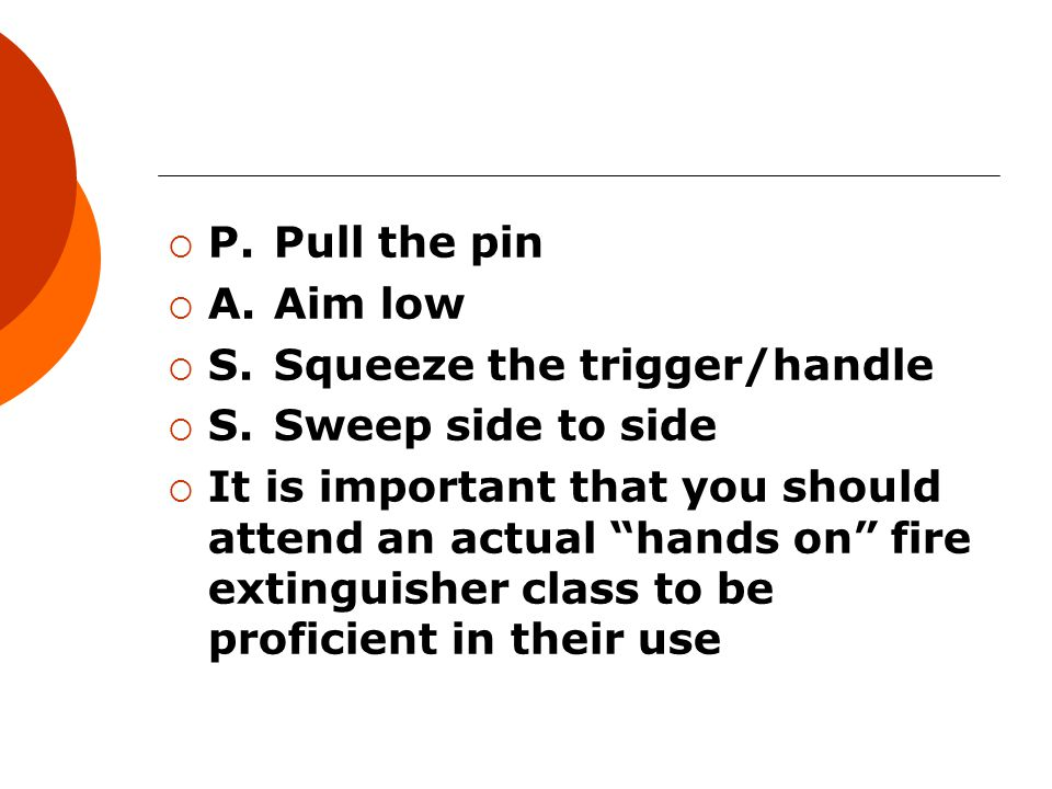  P.Pull the pin  A.Aim low  S.Squeeze the trigger/handle  S.Sweep side to side  It is important that you should attend an actual hands on fire extinguisher class to be proficient in their use