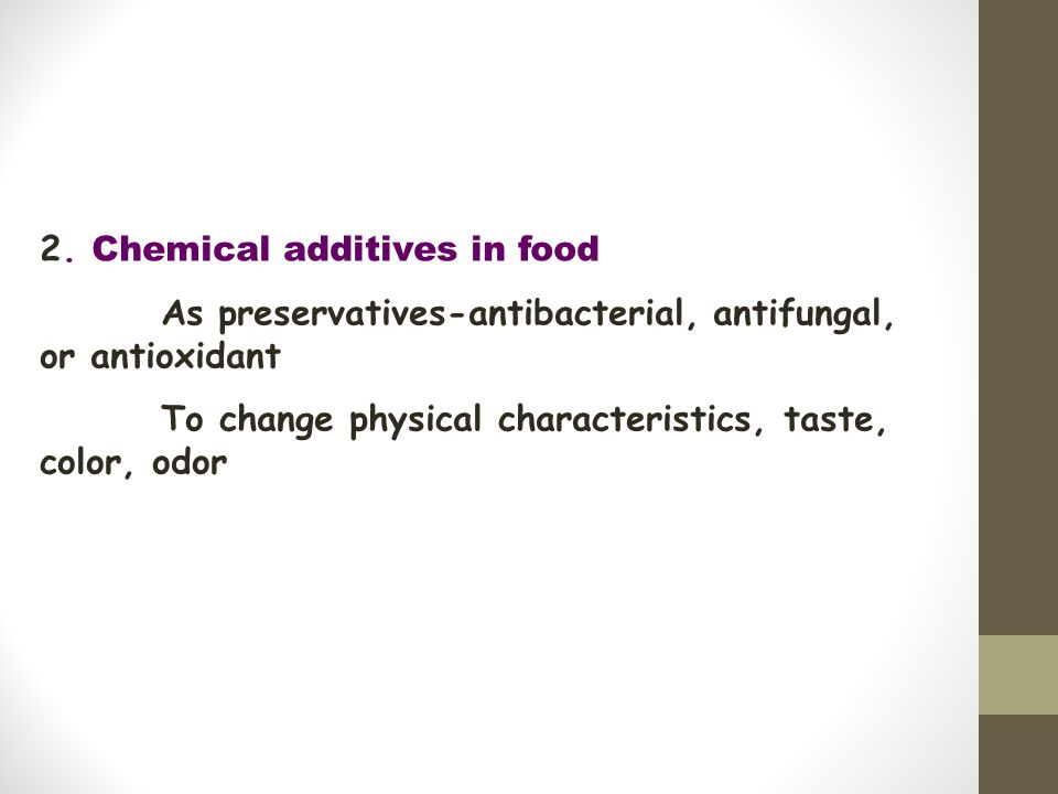 2. Chemical additives in food As preservatives-antibacterial, antifungal, or antioxidant To change physical characteristics, taste, color, odor