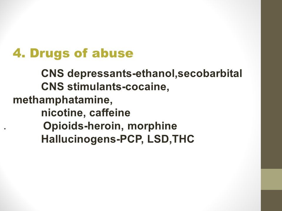 . 4. Drugs of abuse CNS depressants-ethanol,secobarbital CNS stimulants-cocaine, methamphatamine, nicotine, caffeine Opioids-heroin, morphine Hallucin