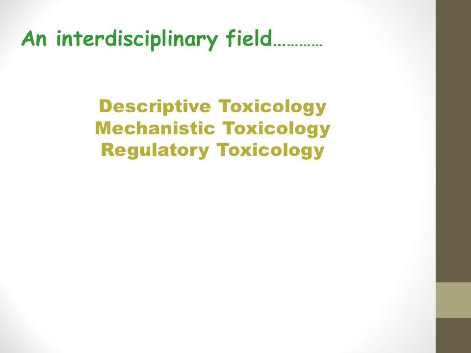 An interdisciplinary field… ……… Descriptive Toxicology Mechanistic Toxicology Regulatory Toxicology
