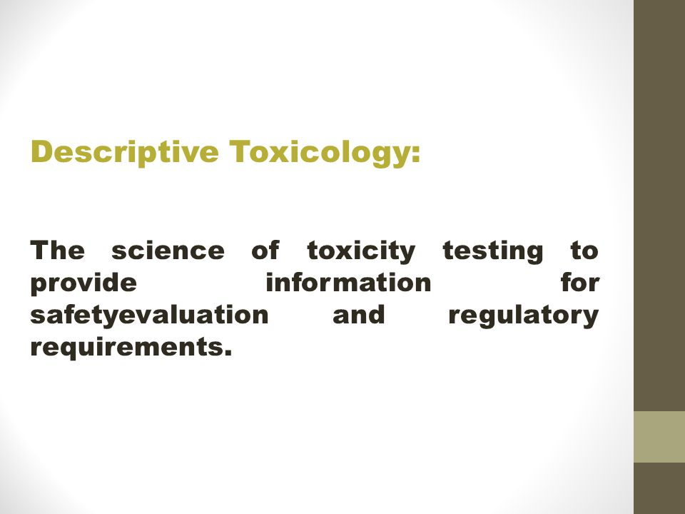 Descriptive Toxicology: The science of toxicity testing to provide information for safetyevaluation and regulatory requirements.