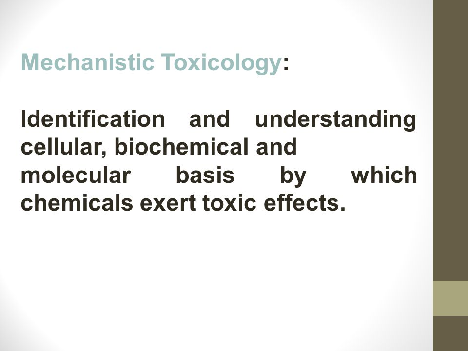 Mechanistic Toxicology: Identification and understanding cellular, biochemical and molecular basis by which chemicals exert toxic effects.