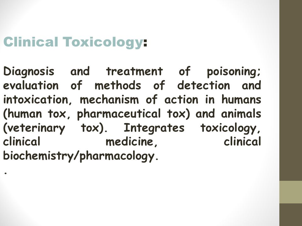 Clinical Toxicology: Diagnosis and treatment of poisoning; evaluation of methods of detection and intoxication, mechanism of action in humans (human tox, pharmaceutical tox) and animals (veterinary tox).