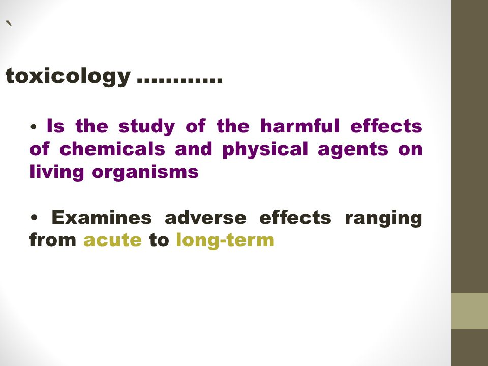 toxicology ………… Is the study of the harmful effects of chemicals and physical agents on living organisms Examines adverse effects ranging from acute to long-term `