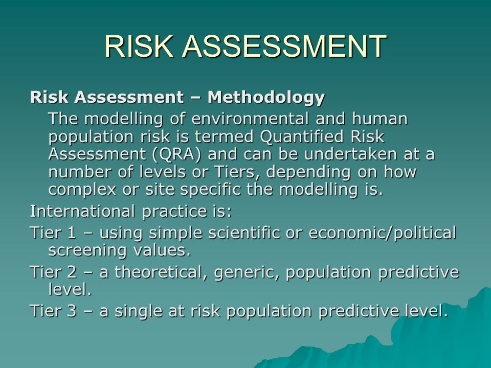 RISK ASSESSMENT Risk Assessment – Methodology The modelling of environmental and human population risk is termed Quantified Risk Assessment (QRA) and