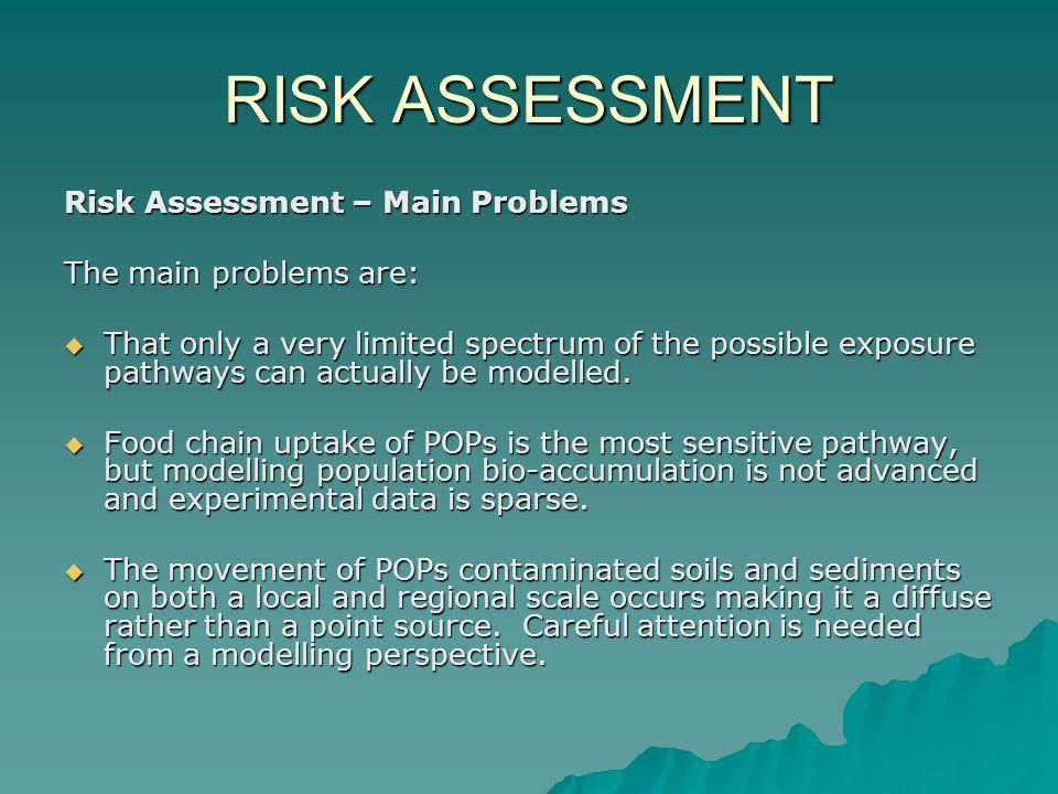 RISK ASSESSMENT Risk Assessment – Main Problems The main problems are:  That only a very limited spectrum of the possible exposure pathways can actua