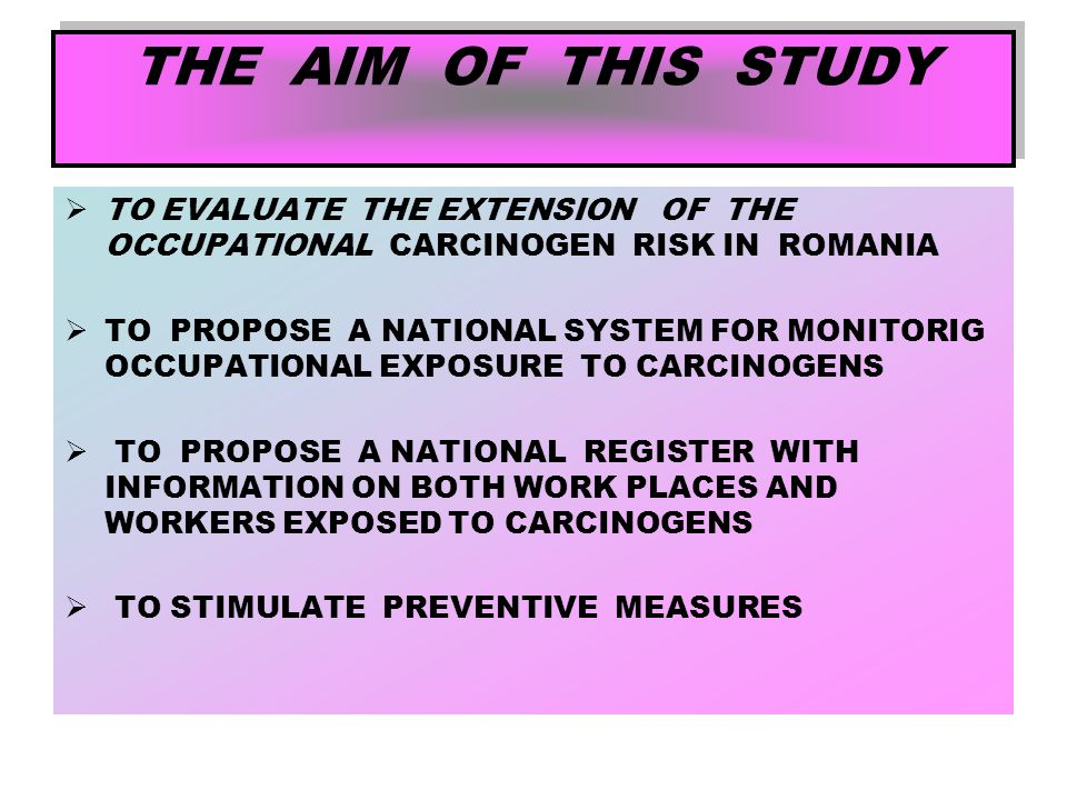 THE AIM OF THIS STUDY  TO EVALUATE THE EXTENSION OF THE OCCUPATIONAL CARCINOGEN RISK IN ROMANIA  TO PROPOSE A NATIONAL SYSTEM FOR MONITORIG OCCUPATI