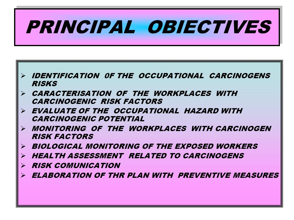 PRINCIPAL OBIECTIVES  IDENTIFICATION 0F THE OCCUPATIONAL CARCINOGENS RISKS  CARACTERISATION OF THE WORKPLACES WITH CARCINOGENIC RISK FACTORS  EVALUATE OF THE OCCUPATIONAL HAZARD WITH CARCINOGENIC POTENTIAL  MONITORING OF THE WORKPLACES WITH CARCINOGEN RISK FACTORS  BIOLOGICAL MONITORING OF THE EXPOSED WORKERS  HEALTH ASSESSMENT RELATED TO CARCINOGENS  RISK COMUNICATION  ELABORATION OF THR PLAN WITH PREVENTIVE MEASURES
