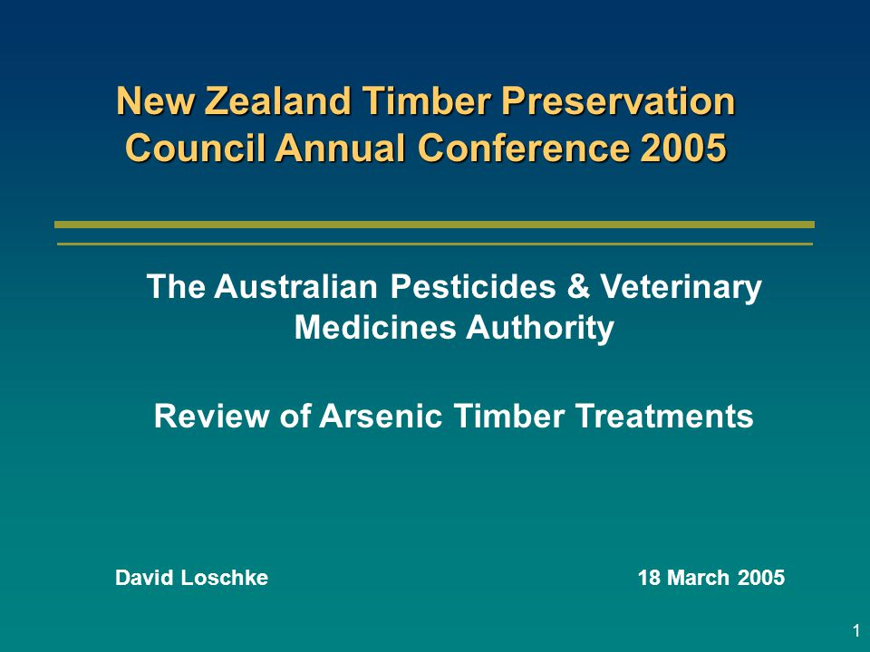 1 David Loschke18 March 2005 New Zealand Timber Preservation Council Annual Conference 2005 The Australian Pesticides & Veterinary Medicines Authority