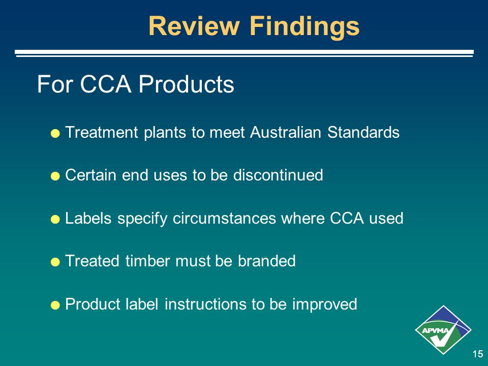 15 Review Findings For CCA Products  Treatment plants to meet Australian Standards  Certain end uses to be discontinued  Labels specify circumstanc