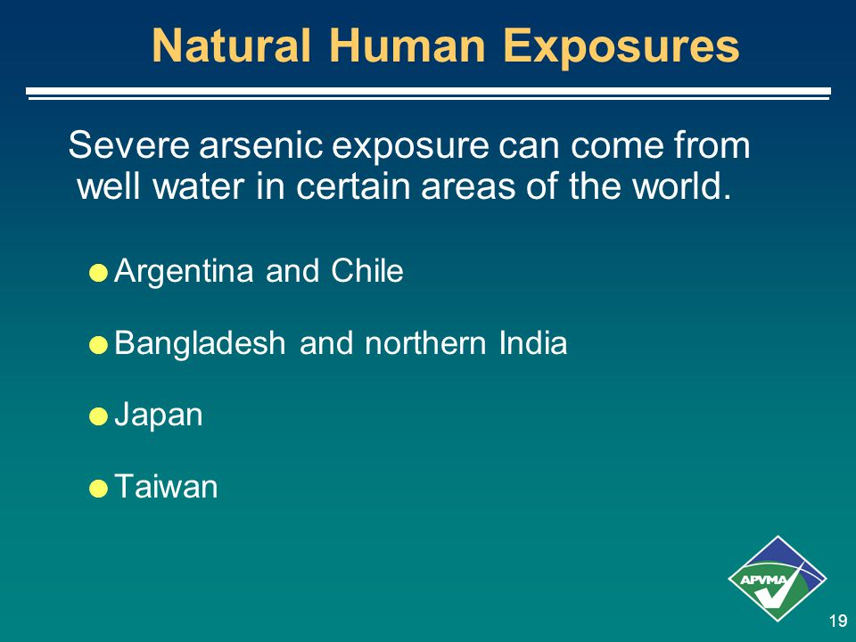 19 Natural Human Exposures Severe arsenic exposure can come from well water in certain areas of the world.  Argentina and Chile  Bangladesh and nort
