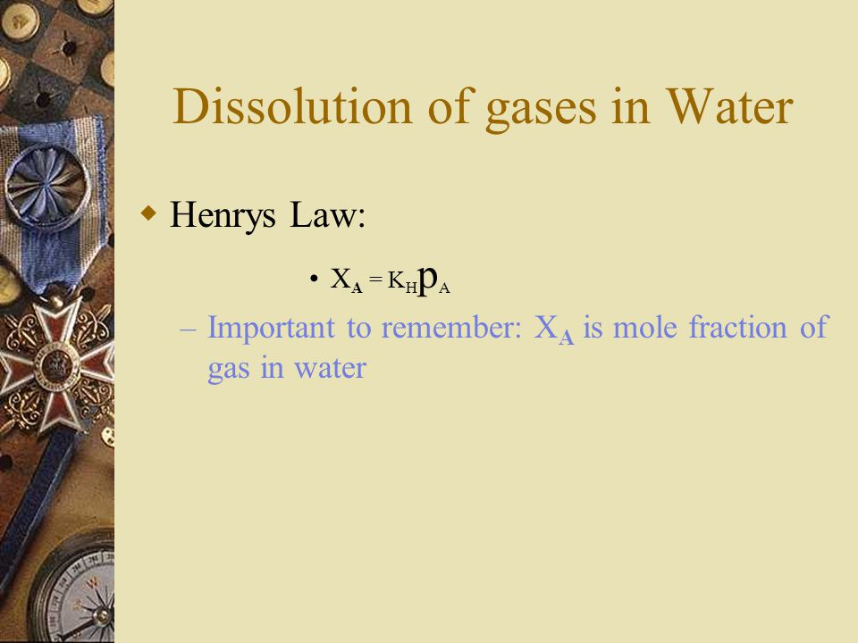 Dissolution of gases in Water  Henrys Law: X A = K H p A – Important to remember: X A is mole fraction of gas in water