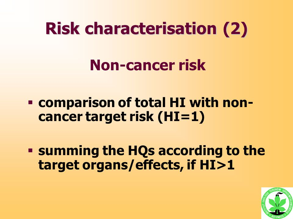 Risk characterisation (2) Non-cancer risk  comparison of total HI with non- cancer target risk (HI=1)  summing the HQs according to the target organ
