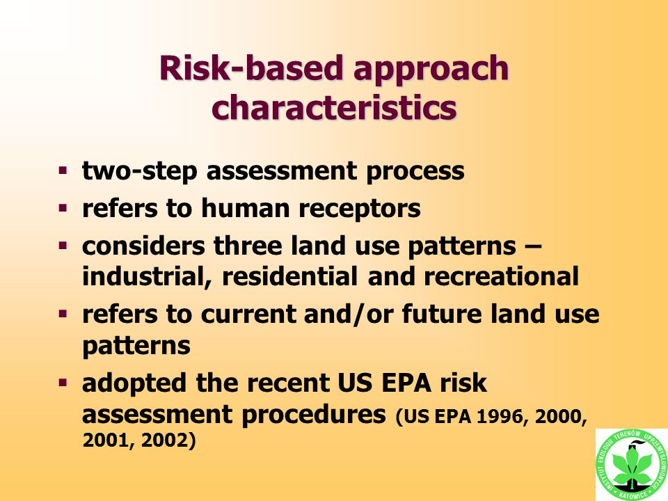 Risk-based approach characteristics  two-step assessment process  refers to human receptors  considers three land use patterns – industrial, reside