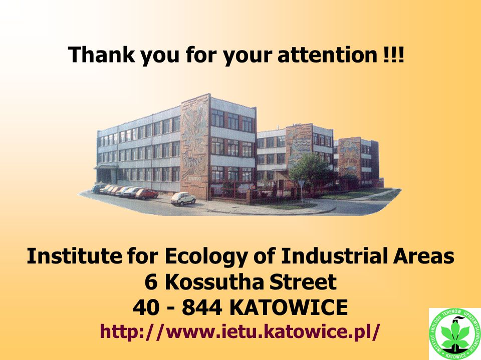 Thank you for your attention !!! Institute for Ecology of Industrial Areas 6 Kossutha Street 40 - 844 KATOWICE http://www.ietu.katowice.pl/
