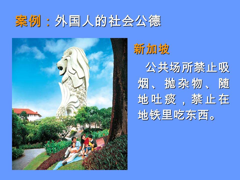 案例:外国人的社会公德 新加坡 新加坡 公共场所禁止吸 烟、抛杂物、随 地吐痰,禁止在 地铁里吃东西。 公共场所禁止吸 烟、抛杂物、随 地吐痰,禁止在 地铁里吃东西。
