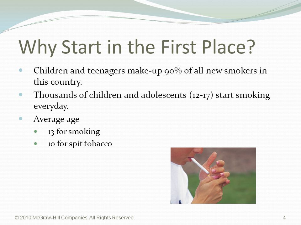 © 2010 McGraw-Hill Companies. All Rights Reserved. 4 Why Start in the First Place? Children and teenagers make-up 90% of all new smokers in this count