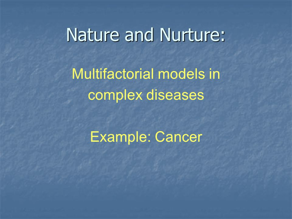 Nature and Nurture: Multifactorial models in complex diseases Example: Cancer