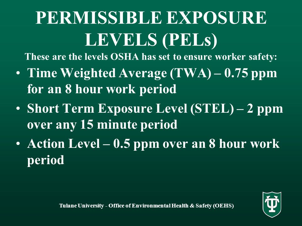 Tulane University - Office of Environmental Health & Safety (OEHS) PERMISSIBLE EXPOSURE LEVELS (PELs) These are the levels OSHA has set to ensure worker safety: Time Weighted Average (TWA) – 0.75 ppm for an 8 hour work period Short Term Exposure Level (STEL) – 2 ppm over any 15 minute period Action Level – 0.5 ppm over an 8 hour work period