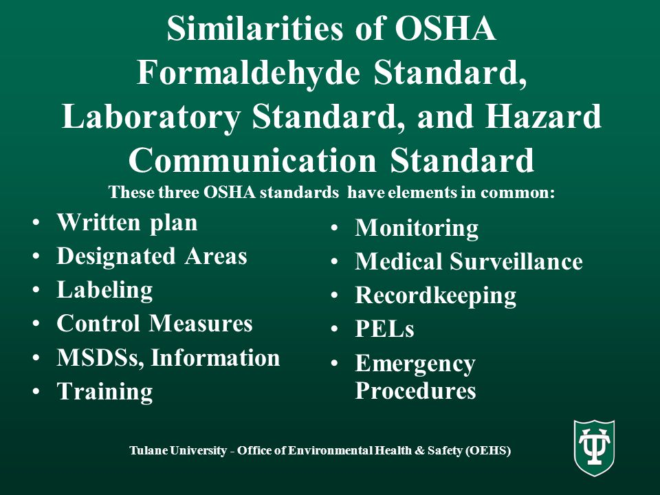 Tulane University - Office of Environmental Health & Safety (OEHS) Similarities of OSHA Formaldehyde Standard, Laboratory Standard, and Hazard Communication Standard These three OSHA standards have elements in common: Written plan Designated Areas Labeling Control Measures MSDSs, Information Training Monitoring Medical Surveillance Recordkeeping PELs Emergency Procedures