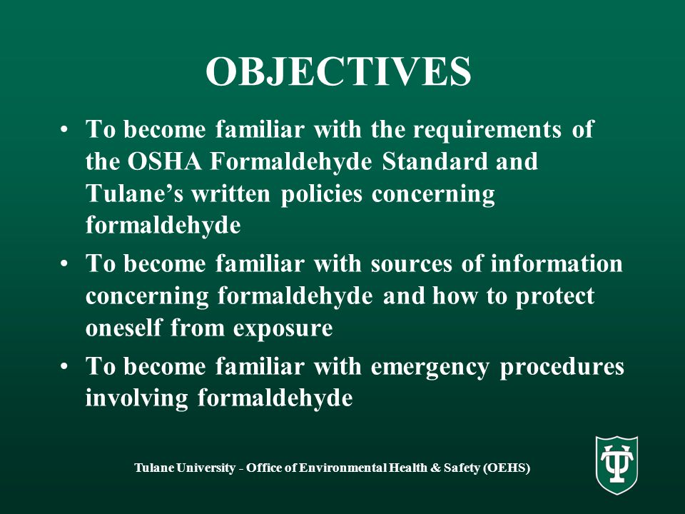 Tulane University - Office of Environmental Health & Safety (OEHS) OBJECTIVES To become familiar with the requirements of the OSHA Formaldehyde Standard and Tulane's written policies concerning formaldehyde To become familiar with sources of information concerning formaldehyde and how to protect oneself from exposure To become familiar with emergency procedures involving formaldehyde