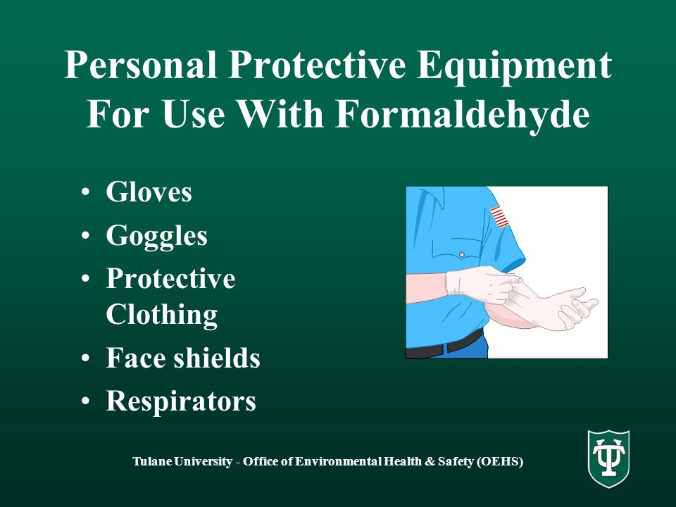 Tulane University - Office of Environmental Health & Safety (OEHS) Personal Protective Equipment For Use With Formaldehyde Gloves Goggles Protective Clothing Face shields Respirators