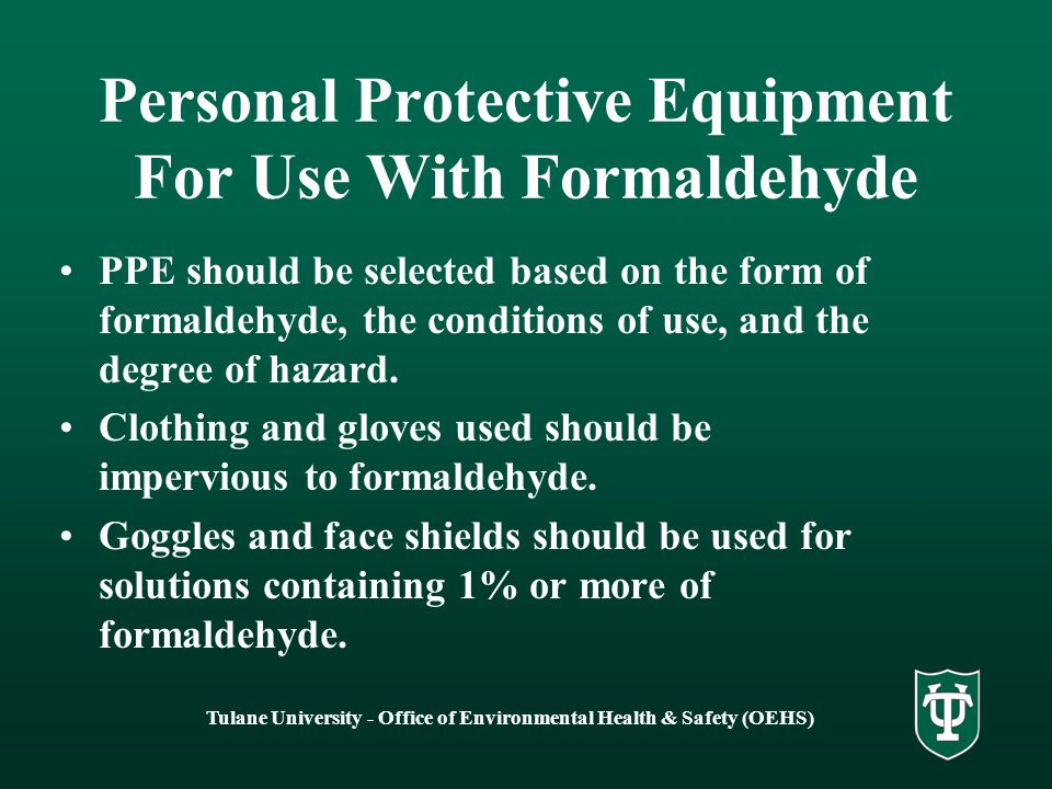 Tulane University - Office of Environmental Health & Safety (OEHS) Personal Protective Equipment For Use With Formaldehyde PPE should be selected based on the form of formaldehyde, the conditions of use, and the degree of hazard.