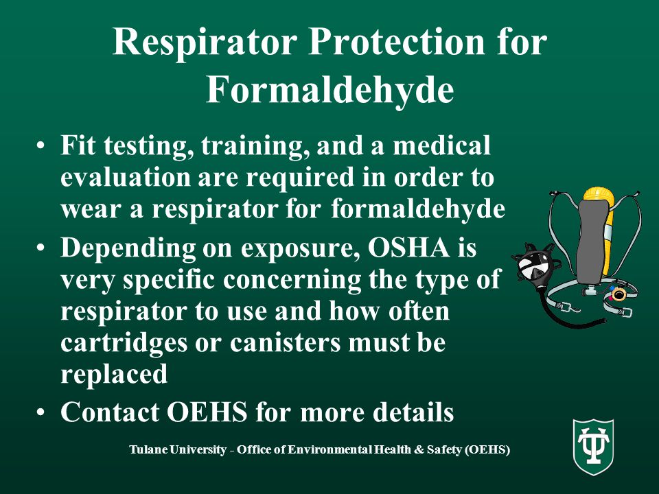 Tulane University - Office of Environmental Health & Safety (OEHS) Respirator Protection for Formaldehyde Fit testing, training, and a medical evaluation are required in order to wear a respirator for formaldehyde Depending on exposure, OSHA is very specific concerning the type of respirator to use and how often cartridges or canisters must be replaced Contact OEHS for more details