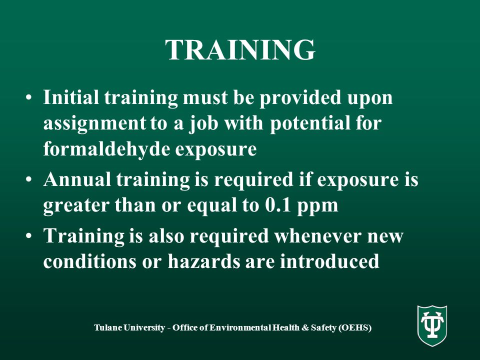 Tulane University - Office of Environmental Health & Safety (OEHS) TRAINING Initial training must be provided upon assignment to a job with potential for formaldehyde exposure Annual training is required if exposure is greater than or equal to 0.1 ppm Training is also required whenever new conditions or hazards are introduced