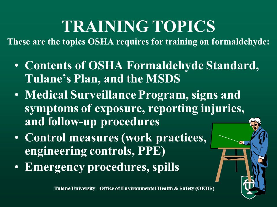 Tulane University - Office of Environmental Health & Safety (OEHS) TRAINING TOPICS These are the topics OSHA requires for training on formaldehyde: Contents of OSHA Formaldehyde Standard, Tulane's Plan, and the MSDS Medical Surveillance Program, signs and symptoms of exposure, reporting injuries, and follow-up procedures Control measures (work practices, engineering controls, PPE) Emergency procedures, spills