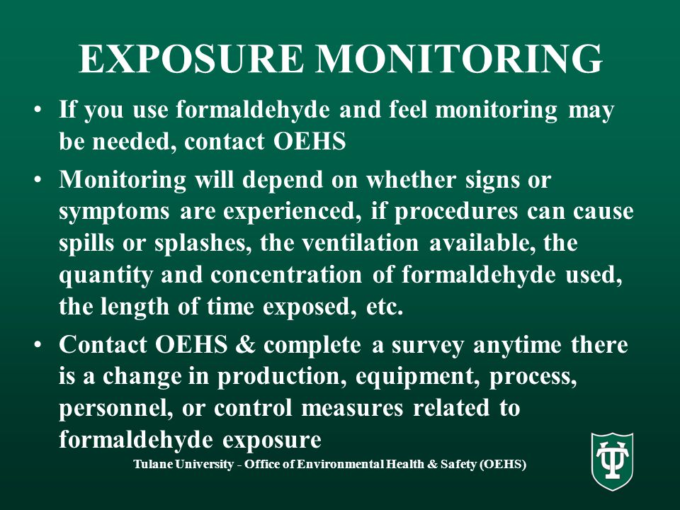 Tulane University - Office of Environmental Health & Safety (OEHS) EXPOSURE MONITORING If you use formaldehyde and feel monitoring may be needed, contact OEHS Monitoring will depend on whether signs or symptoms are experienced, if procedures can cause spills or splashes, the ventilation available, the quantity and concentration of formaldehyde used, the length of time exposed, etc.