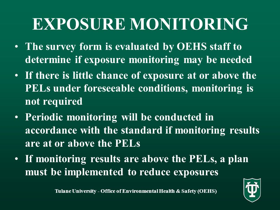 Tulane University - Office of Environmental Health & Safety (OEHS) EXPOSURE MONITORING The survey form is evaluated by OEHS staff to determine if exposure monitoring may be needed If there is little chance of exposure at or above the PELs under foreseeable conditions, monitoring is not required Periodic monitoring will be conducted in accordance with the standard if monitoring results are at or above the PELs If monitoring results are above the PELs, a plan must be implemented to reduce exposures