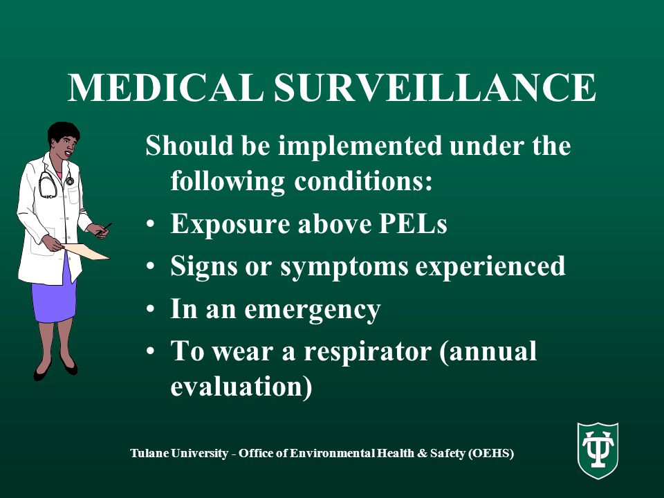 Tulane University - Office of Environmental Health & Safety (OEHS) MEDICAL SURVEILLANCE Should be implemented under the following conditions: Exposure above PELs Signs or symptoms experienced In an emergency To wear a respirator (annual evaluation)