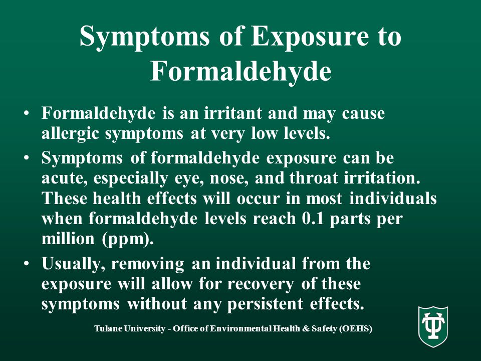 Tulane University - Office of Environmental Health & Safety (OEHS) Symptoms of Exposure to Formaldehyde Formaldehyde is an irritant and may cause allergic symptoms at very low levels.