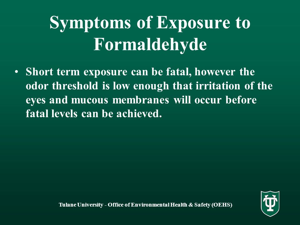 Tulane University - Office of Environmental Health & Safety (OEHS) Symptoms of Exposure to Formaldehyde - Acute Eye, nose, throat irritation Insomnia Headaches, Dizziness Depression, Memory loss Fatigue Nausea, Diarrhea Chest Pain Rashes Asthma
